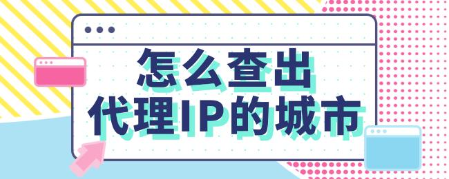 怎么查出代理IP的城市