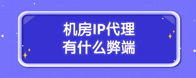 机房IP代理有什么弊端