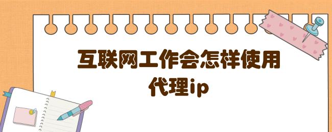 互联网工作会怎样使用代理ip.png