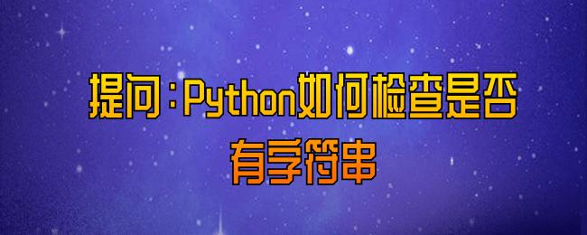 提问:Python如何检查是否有字符串.png