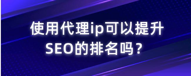 使用代理ip可以提升SEO的排名吗?.png