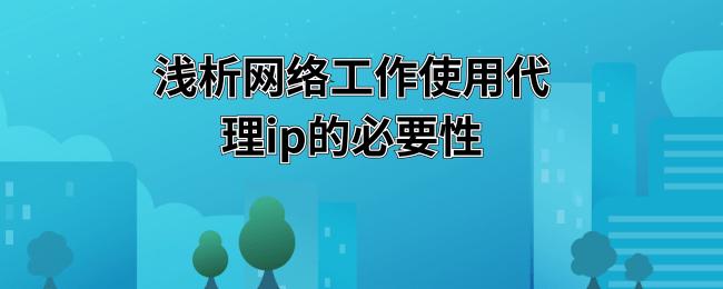 浅析网络工作使用代理ip的必要性.png