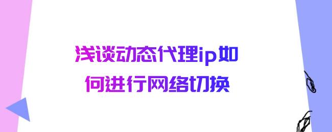 浅谈动态代理ip如何进行网络切换.png