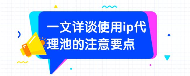 一文详谈使用ip代理池的注意要点.png