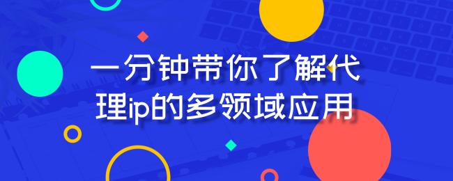 一分钟带你了解代理ip的多领域应用.png