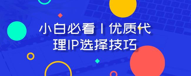小白必看 _ 优质代理IP选择技巧.png