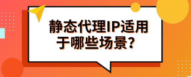 静态代理IP适用于哪些场景?.png