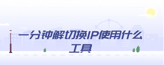 一分钟解切换IP使用什么工具.png
