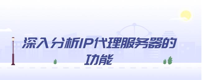 深入分析IP代理服务器的功能.png