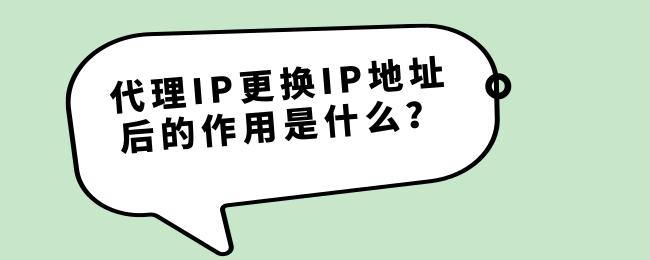 代理IP更换IP地址后的作用是什么?.png
