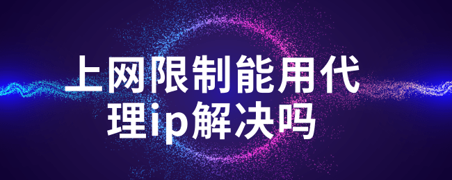 上网限制能用代理ip解决吗.png