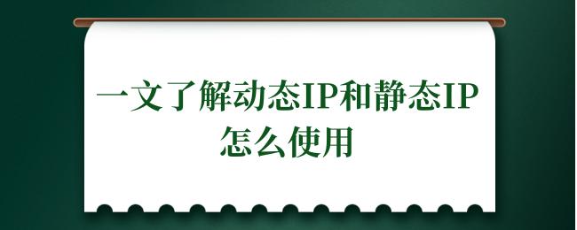 一文了解动态IP和静态IP怎么使用.png