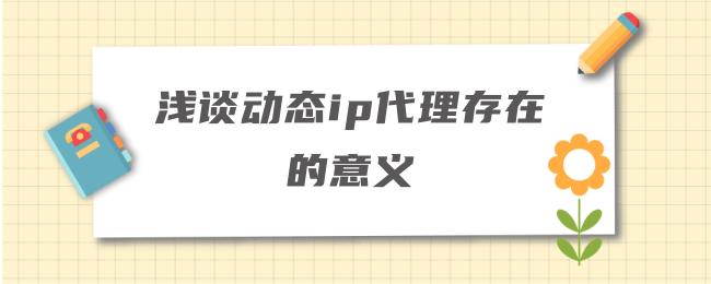 浅谈动态ip代理存在的意义.png