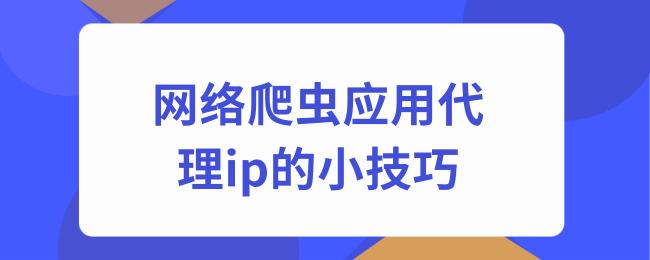 网络爬虫应用代理ip的小技巧.png