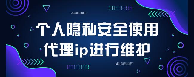 个人隐私安全使用代理ip进行维护.png