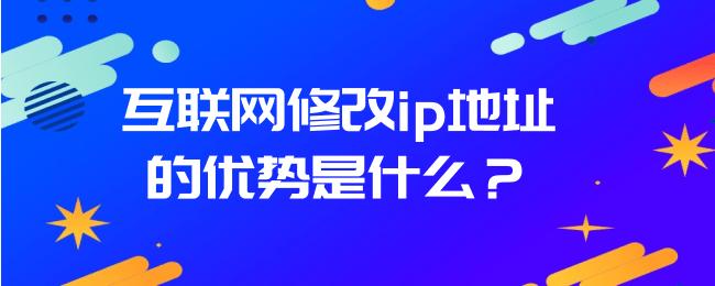 互联网修改ip地址的优势是什么?.png