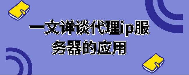 一文详谈代理ip服务器的应用.png