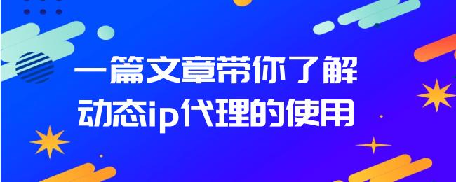 一篇文章带你了解动态ip代理的使用.png