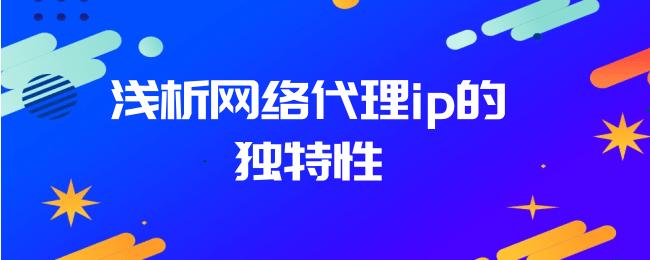 浅析网络代理ip的独特性.png