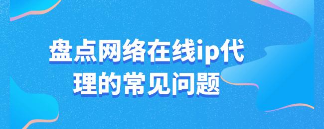 盘点网络在线ip代理的常见问题 (1).png