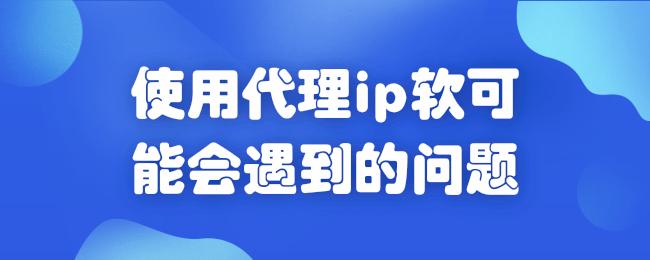 使用代理ip软可能会遇到的问题.png