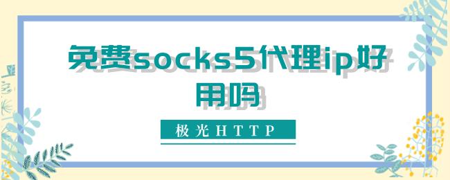免费socks5代理ip好用吗.png