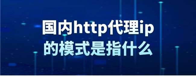 国内http代理ip的模式是指什么.png