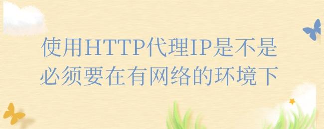 使用HTTP代理IP是不是必须要在有网络的环境下.jpg