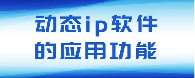 动态ip软件的应用功能.jpg