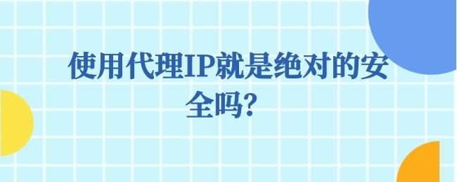 使用代理IP就是绝对的安全吗?.jpg