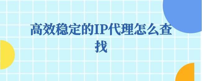 高效稳定的IP代理怎么查找.jpg
