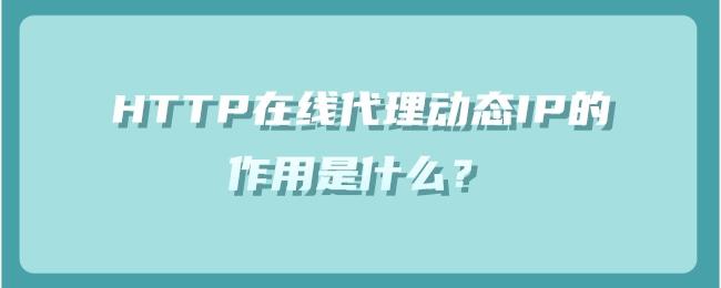 HTTP在线代理动态IP的作用是什么?.jpg