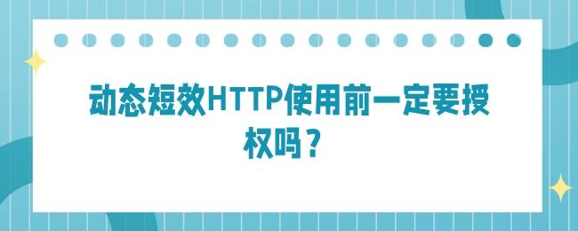 动态短效HTTP使用前一定要授权吗?.jpg
