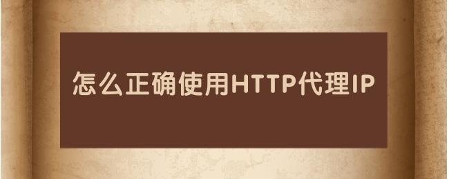 怎么正确使用HTTP代理IP.jpg