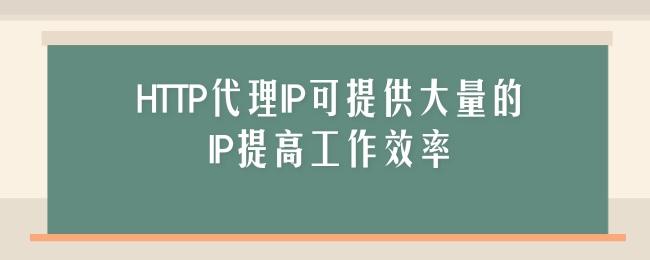 HTTP代理IP可提供大量的IP提高工作效率.jpg