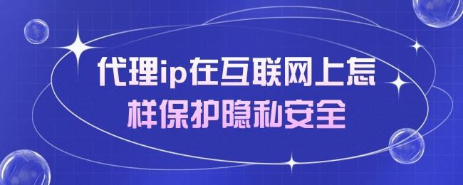 代理ip在互联网上怎样保护隐私安全.jpg