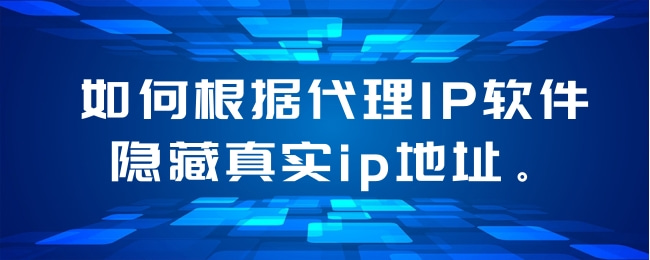 如何根据代理IP软件隐藏真实ip地址。.jpg