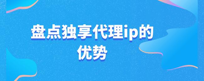 盘点独享代理ip的优势.png