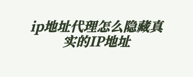 ip地址代理怎么隐藏真实的IP地址.jpg
