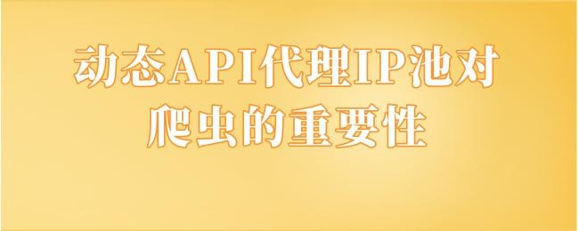 动态API代理IP池对爬虫的重要性.jpg