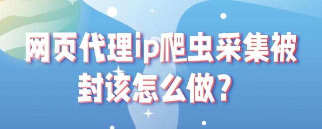 网页代理ip爬虫采集被封该怎么做?.jpg